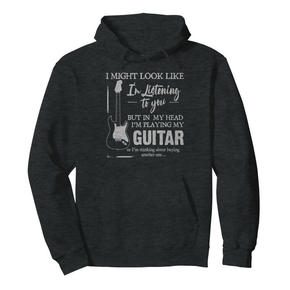 I might look like i'm listening to you but in my head i'm playing my guitar hoodie
