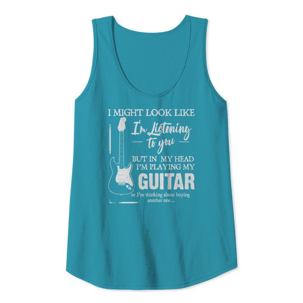 I might look like i'm listening to you but in my head i'm playing my guitar tank top