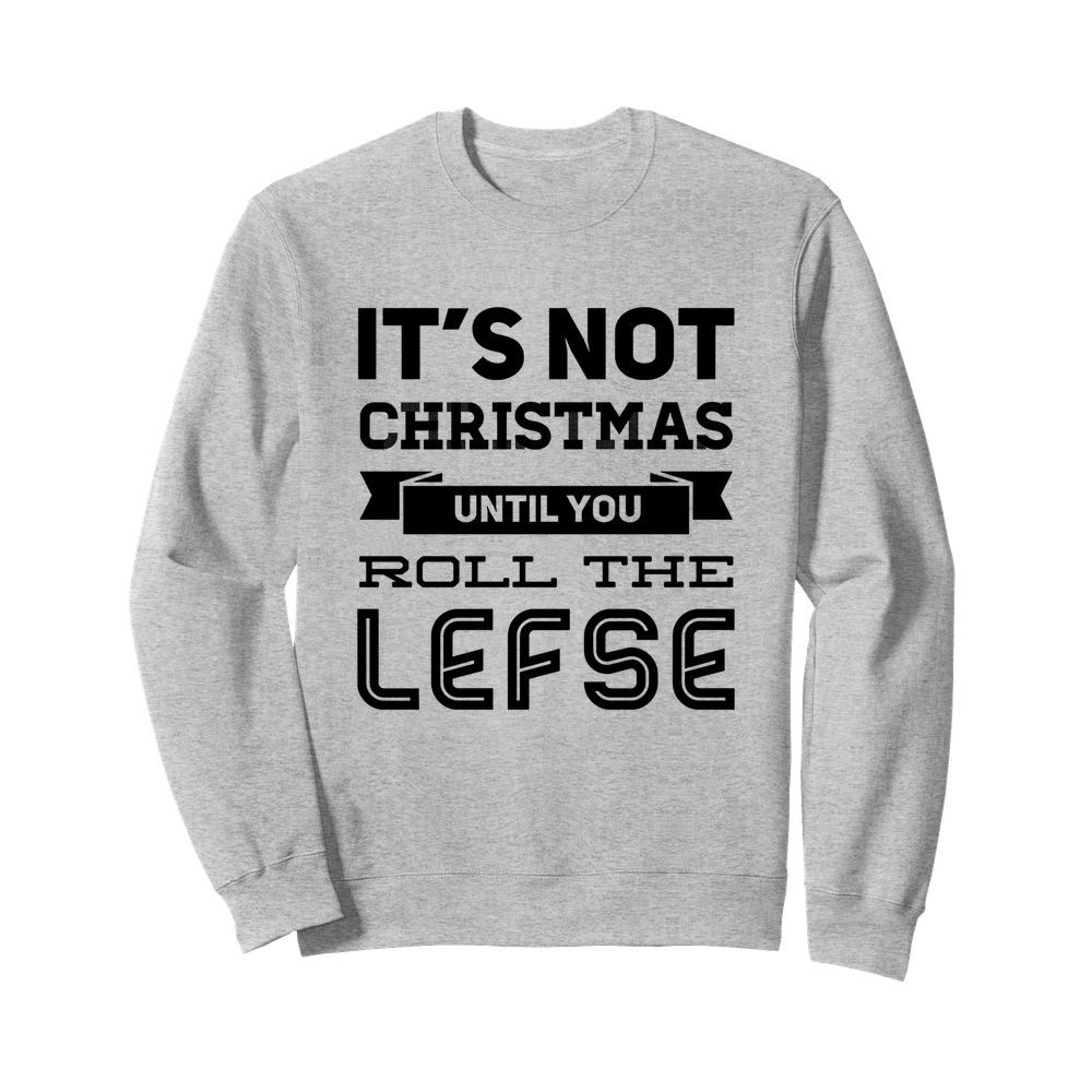 It's not christmas until you roll the lefse sweatshirt