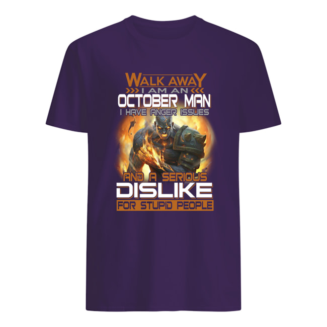 Walk away i am an october man i have an anger issues and a serious dislike for stupid people mens shirt
