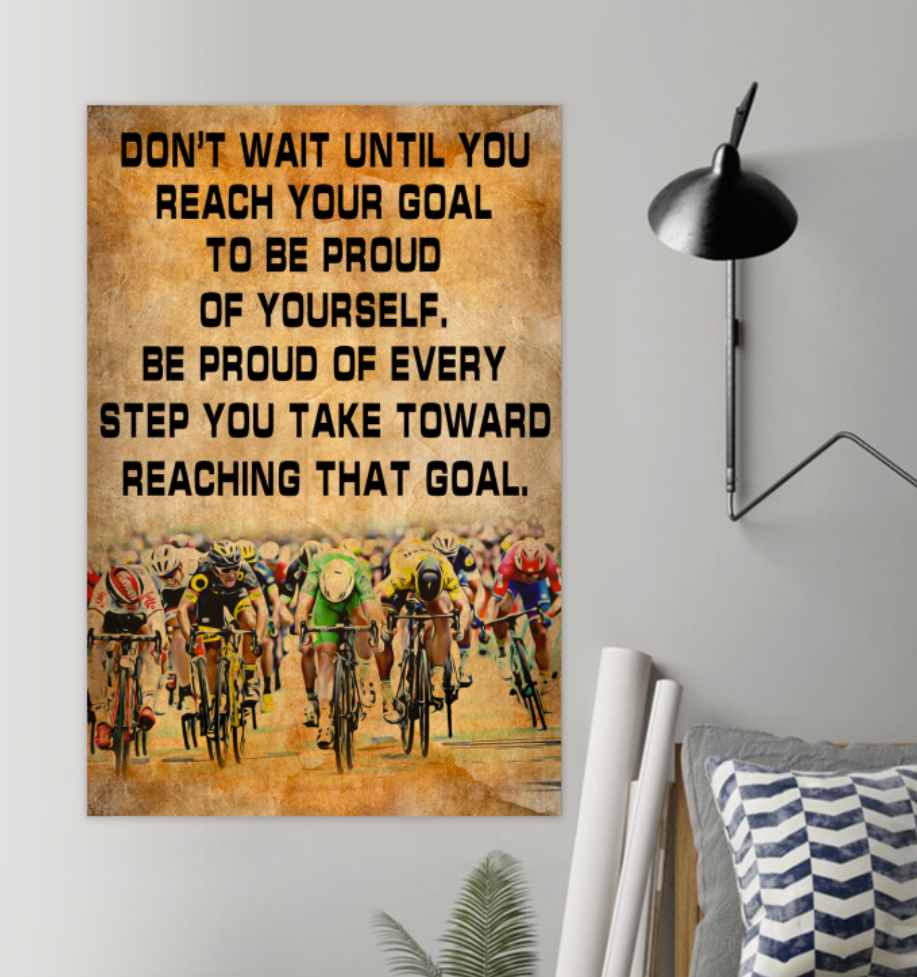 Cycling Don't Wait Until You Reach Your Goal To Be Proud Of Yourself Poster 5