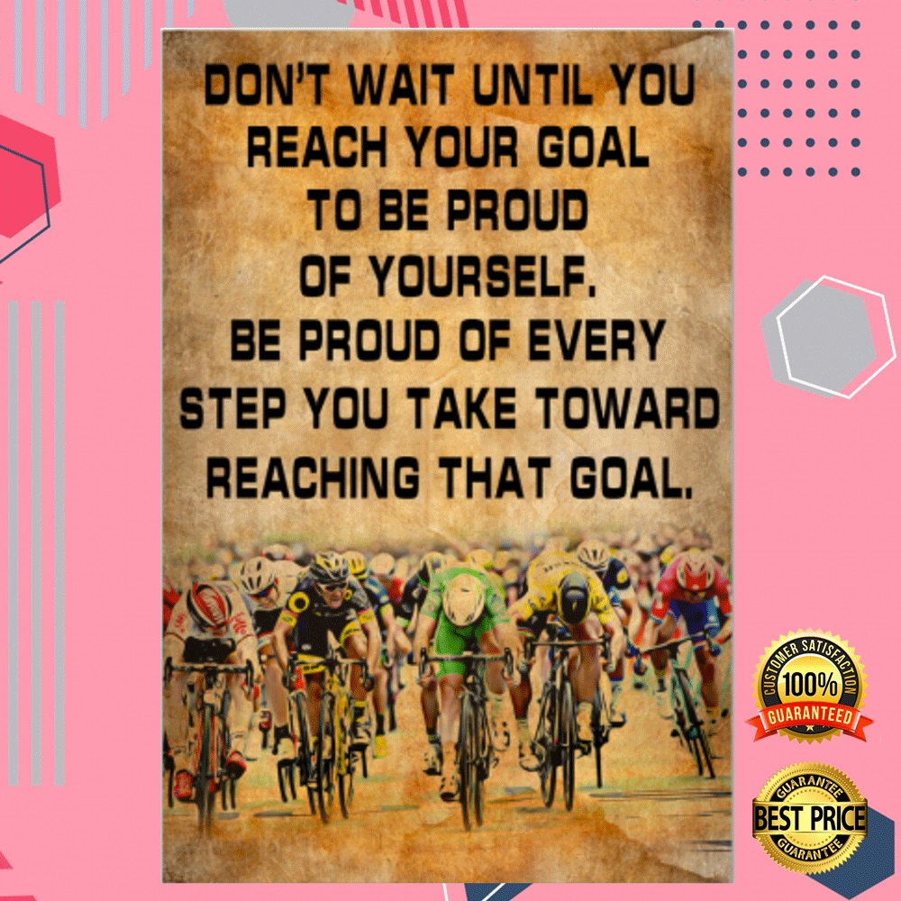 Cycling Don't Wait Until You Reach Your Goal To Be Proud Of Yourself Poster 4