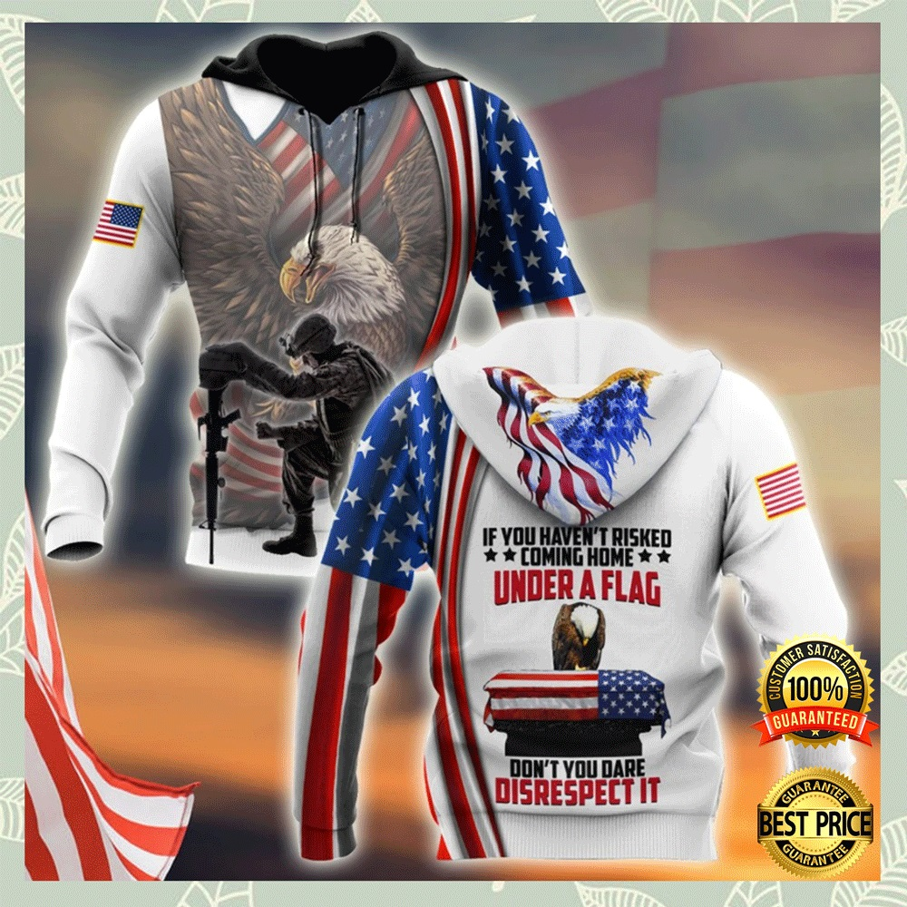 If You Haven't Risked Coming Home Under A Flag Don't You Dare Disrespect It All Over Printed 3d Hoodie 4