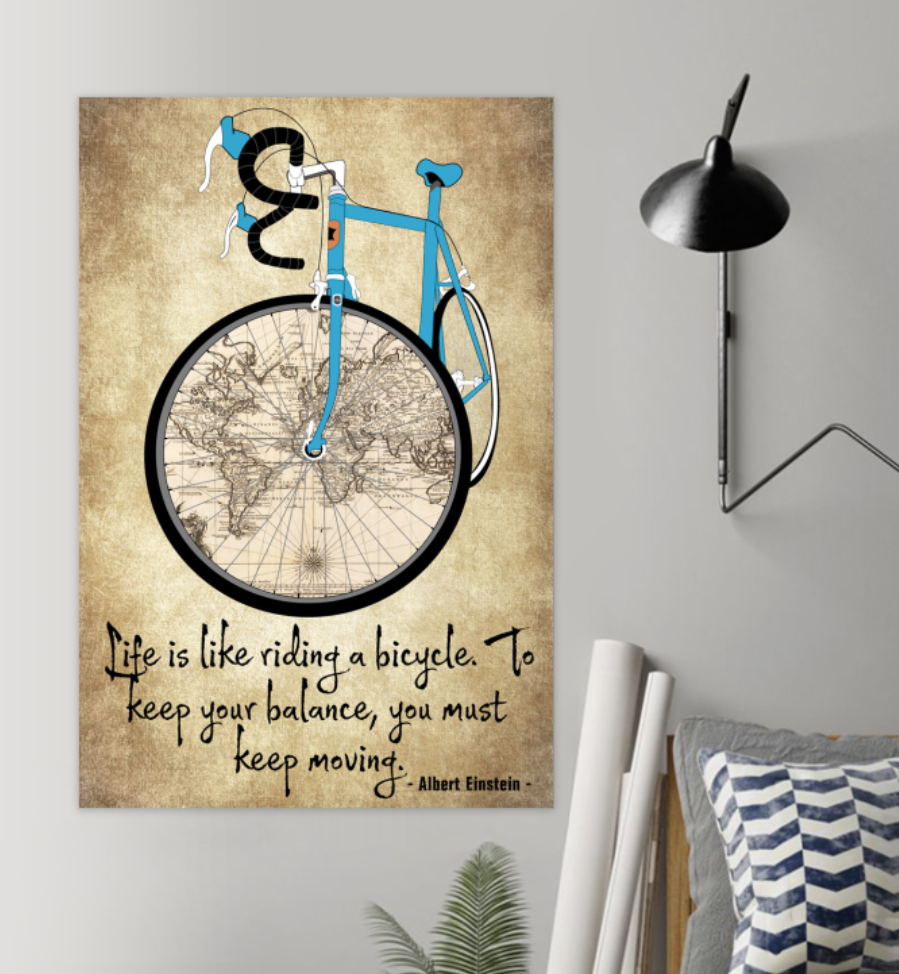 Life Is Like Riding A Bicycle To Keep Your Balance You Must Keep Moving Poster 5