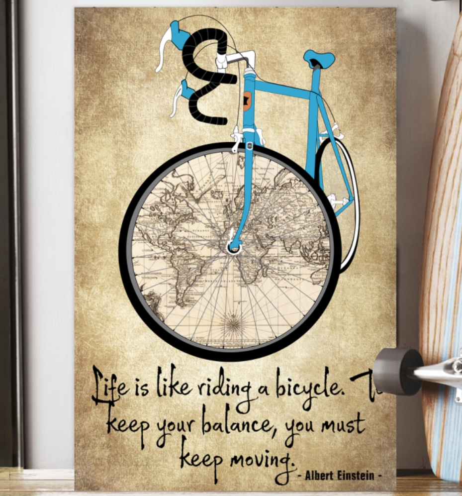 Life Is Like Riding A Bicycle To Keep Your Balance You Must Keep Moving Poster 6