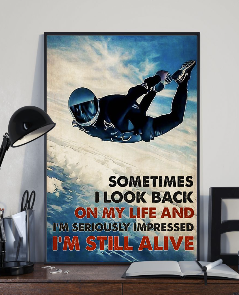 Sky Diving Sometimes I Look Back On My Life And I'm Seriously Impressed I'm Still Alive Poster 4