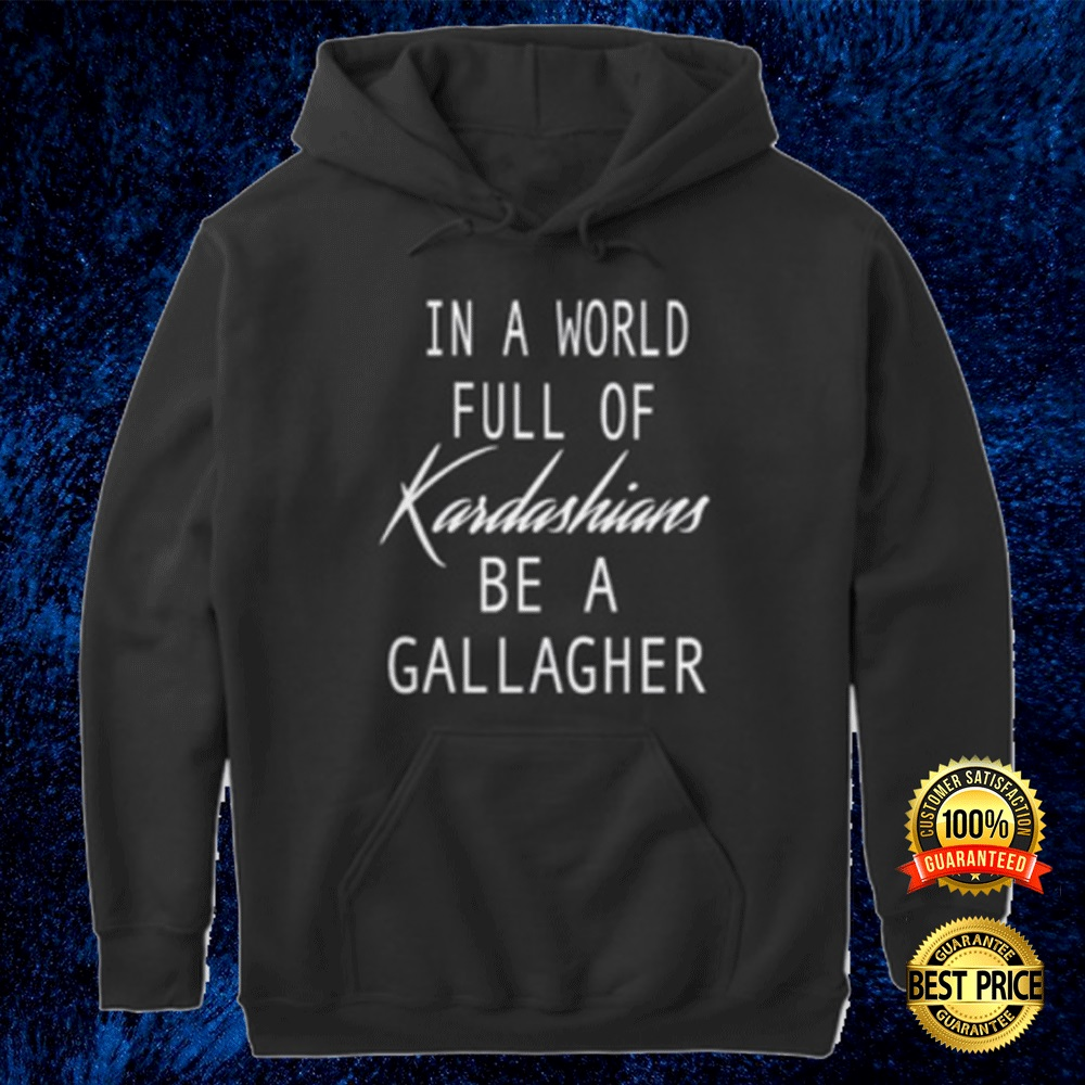 In A World Full Of Kardashians Be A Gallagher Hoodie 4