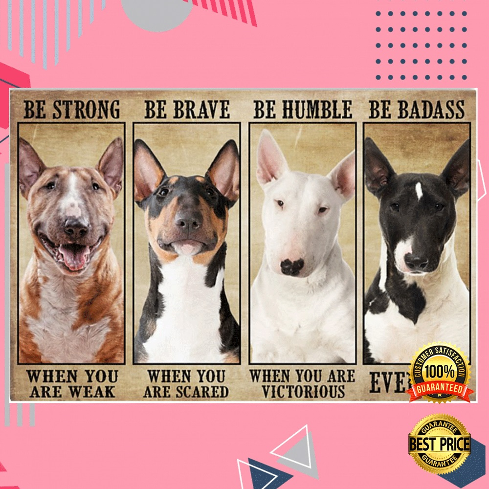 Bull Terrier Be Strong When You Are Weak Be Brave When You Are Scared Poster 4