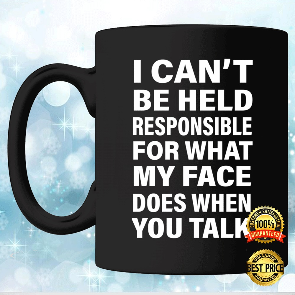 I Can't Be Held Responsible For What My Face Does When You Talk Mug 4